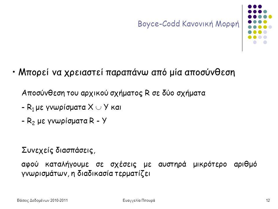 Βάσεις Δεδομένων 2010-2011Ευαγγελία Πιτουρά12 Boyce-Codd Κανονική Μορφή Μπορεί να χρειαστεί παραπάνω από μία αποσύνθεση Αποσύνθεση του αρχικού σχήματος R σε δύο σχήματα - R 1 με γνωρίσματα Χ  Y και - R 2 με γνωρίσματα R - Y Συνεχείς διασπάσεις, αφού καταλήγουμε σε σχέσεις με αυστηρά μικρότερο αριθμό γνωρισμάτων, η διαδικασία τερματίζει
