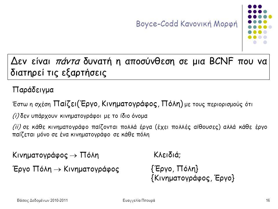 Βάσεις Δεδομένων 2010-2011Ευαγγελία Πιτουρά16 Boyce-Codd Κανονική Μορφή Δεν είναι πάντα δυνατή η αποσύνθεση σε μια BCNF που να διατηρεί τις εξαρτήσεις Παράδειγμα Έστω η σχέση Παίζει(Έργο, Κινηματογράφος, Πόλη) με τους περιορισμούς ότι (i) δεν υπάρχουν κινηματογράφοι με το ίδιο όνομα (ii) σε κάθε κινηματογράφο παίζονται πολλά έργα (έχει πολλές αίθουσες) αλλά κάθε έργο παίζεται μόνο σε ένα κινηματογράφο σε κάθε πόλη Κινηματογράφος  Πόλη Έργο Πόλη  Κινηματογράφος Κλειδιά; {Έργο, Πόλη} {Κινηματογράφος, Έργο}