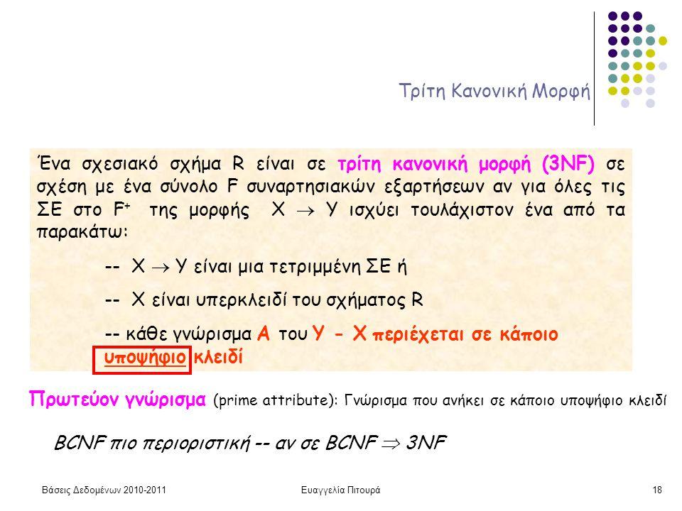 Βάσεις Δεδομένων 2010-2011Ευαγγελία Πιτουρά18 Τρίτη Κανονική Μορφή Ένα σχεσιακό σχήμα R είναι σε τρίτη κανονική μορφή (3ΝF) σε σχέση με ένα σύνολο F συναρτησιακών εξαρτήσεων αν για όλες τις ΣΕ στο F + της μορφής X  Y ισχύει τουλάχιστον ένα από τα παρακάτω: -- X  Y είναι μια τετριμμένη ΣΕ ή -- X είναι υπερκλειδί του σχήματος R -- κάθε γνώρισμα Α του Υ - Χ περιέχεται σε κάποιο υποψήφιο κλειδί BCNF πιο περιοριστική -- αν σε BCNF  3NF Πρωτεύον γνώρισμα (prime attribute): Γνώρισμα που ανήκει σε κάποιο υποψήφιο κλειδί
