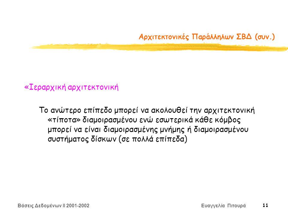 Βάσεις Δεδομένων II 2001-2002 Ευαγγελία Πιτουρά 11 Αρχιτεκτονικές Παράλληλων ΣΒΔ (συν.) «Ιεραρχική αρχιτεκτονική Το ανώτερο επίπεδο μπορεί να ακολουθεί την αρχιτεκτονική «τίποτα» διαμοιρασμένου ενώ εσωτερικά κάθε κόμβος μπορεί να είναι διαμοιρασμένης μνήμης ή διαμοιρασμένου συστήματος δίσκων (σε πολλά επίπεδα)