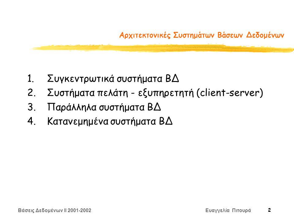 Βάσεις Δεδομένων II 2001-2002 Ευαγγελία Πιτουρά 2 Αρχιτεκτονικές Συστημάτων Βάσεων Δεδομένων 1.Συγκεντρωτικά συστήματα ΒΔ 2.Συστήματα πελάτη - εξυπηρετητή (client-server) 3.Παράλληλα συστήματα ΒΔ 4.Κατανεμημένα συστήματα ΒΔ