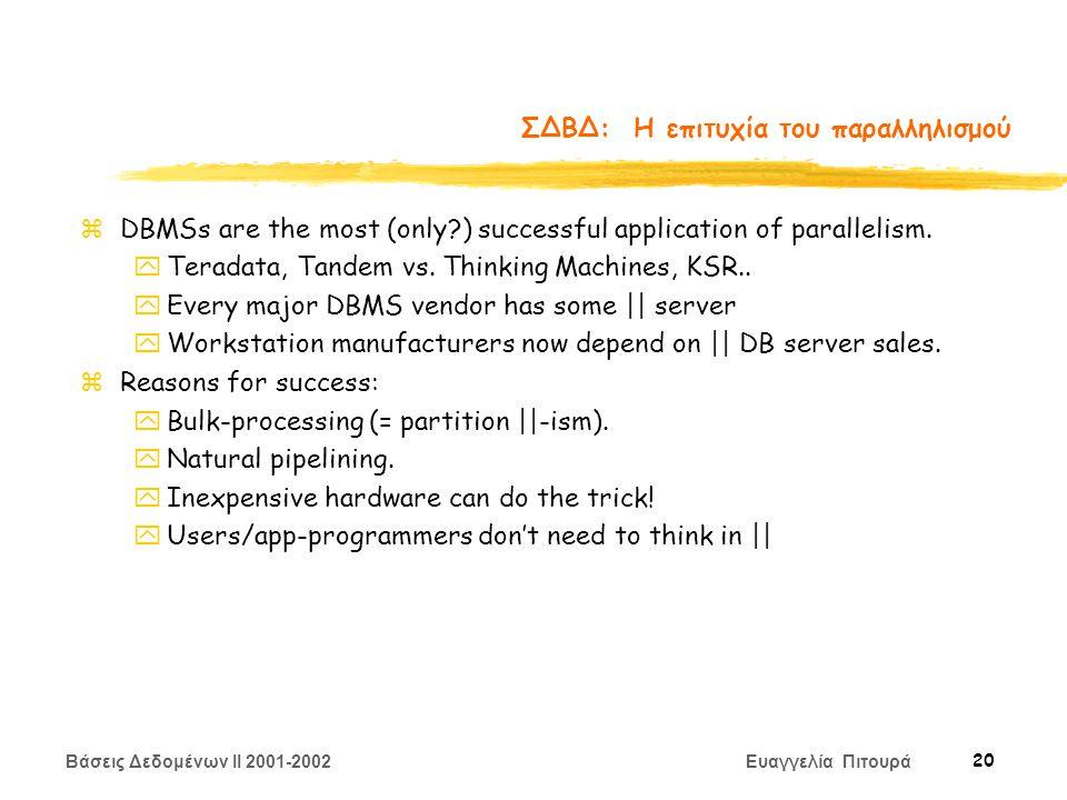 Βάσεις Δεδομένων II 2001-2002 Ευαγγελία Πιτουρά 20 ΣΔΒΔ: Η επιτυχία του παραλληλισμού zDBMSs are the most (only ) successful application of parallelism.