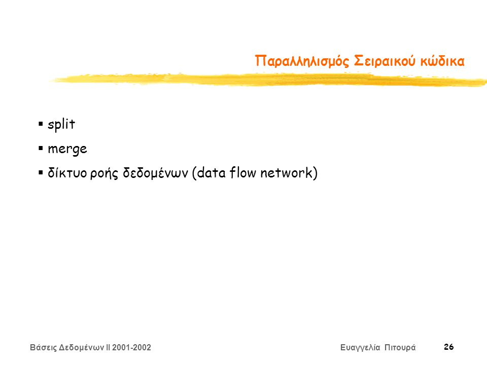 Βάσεις Δεδομένων II 2001-2002 Ευαγγελία Πιτουρά 26 Παραλληλισμός Σειραικού κώδικα  split  merge  δίκτυο ροής δεδομένων (data flow network)