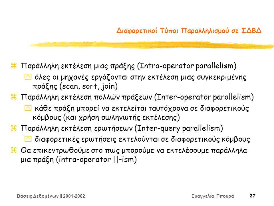 Βάσεις Δεδομένων II 2001-2002 Ευαγγελία Πιτουρά 27 Διαφορετικοί Τύποι Παραλληλισμού σε ΣΔΒΔ zΠαράλληλη εκτέλεση μιας πράξης (Intra-operator parallelism) y όλες οι μηχανές εργάζονται στην εκτέλεση μιας συγκεκριμένης πράξης (scan, sort, join) zΠαράλληλη εκτέλεση πολλών πράξεων (Inter-operator parallelism) y κάθε πράξη μπορεί να εκτελείται ταυτόχρονα σε διαφορετικούς κόμβους (και χρήση σωληνωτής εκτέλεσης) zΠαράλληλη εκτέλεση ερωτήσεων (Inter-query parallelism) y διαφορετικές ερωτήσεις εκτελούνται σε διαφορετικούς κόμβους zΘα επικεντρωθούμε στο πως μπορούμε να εκτελέσουμε παράλληλα μια πράξη (intra-operator ||-ism)
