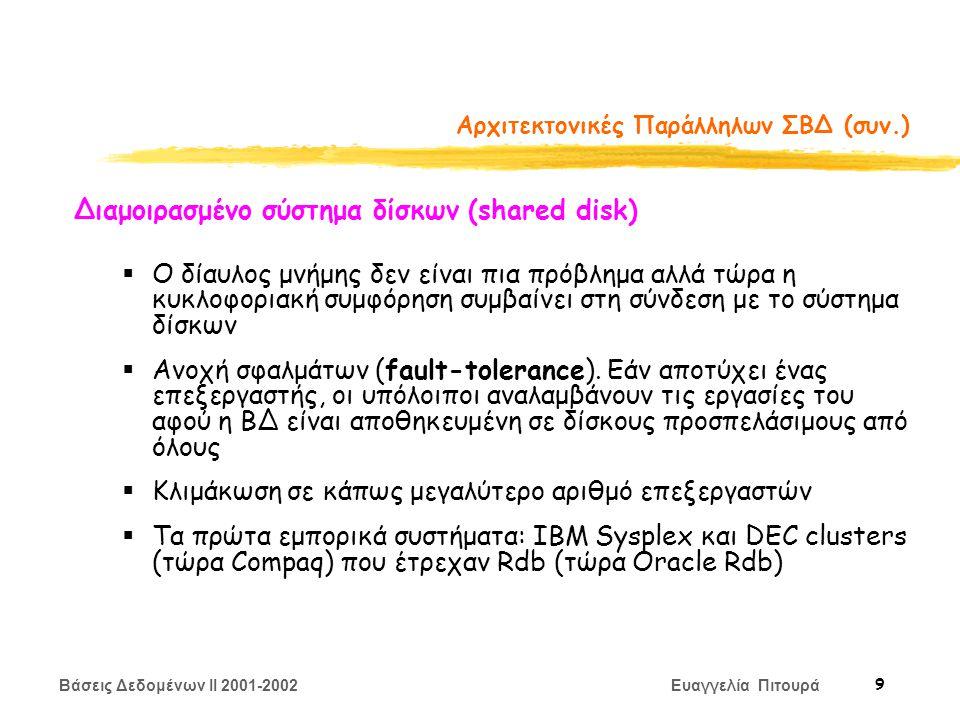 Βάσεις Δεδομένων II 2001-2002 Ευαγγελία Πιτουρά 10 Αρχιτεκτονικές Παράλληλων ΣΒΔ (συν.) «Τίποτα» διαμοιρασμένο (shared nothing) Ένας «κόμβος» αποτελείται από έναν επεξεργαστή, μια μνήμη και ένα σύστημα δίσκων.