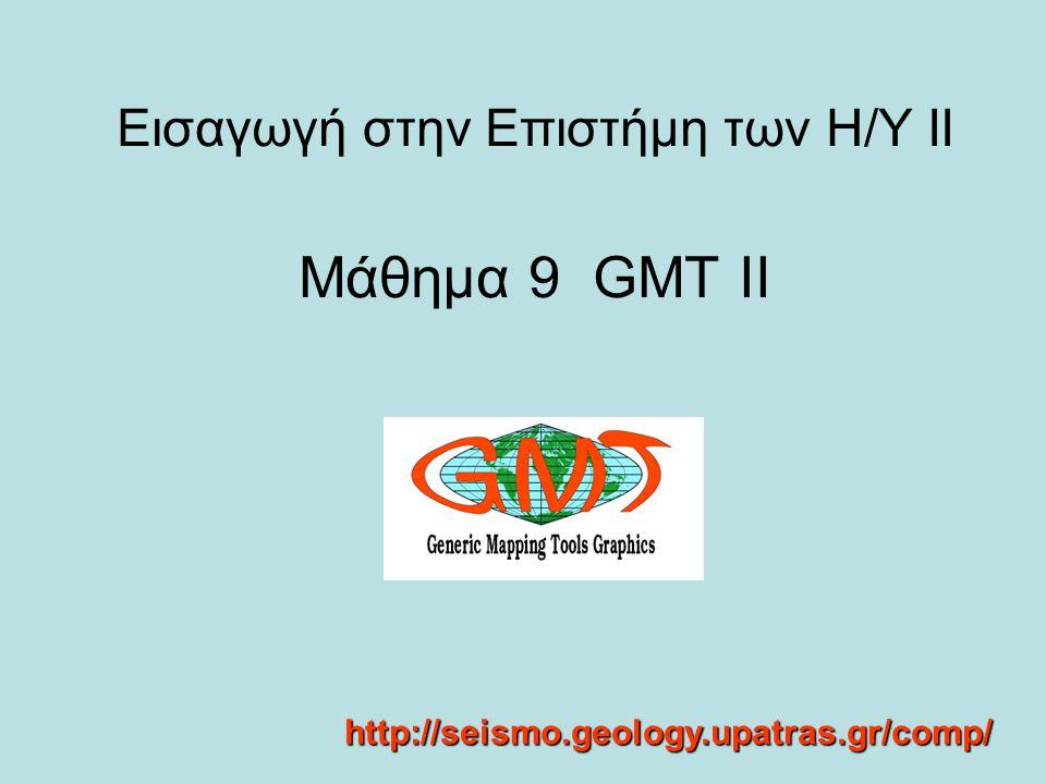 Εισαγωγή στην Επιστήμη των Η/Υ ΙΙ Μάθημα 9 GMT II http://seismo.geology.upatras.gr/comp/