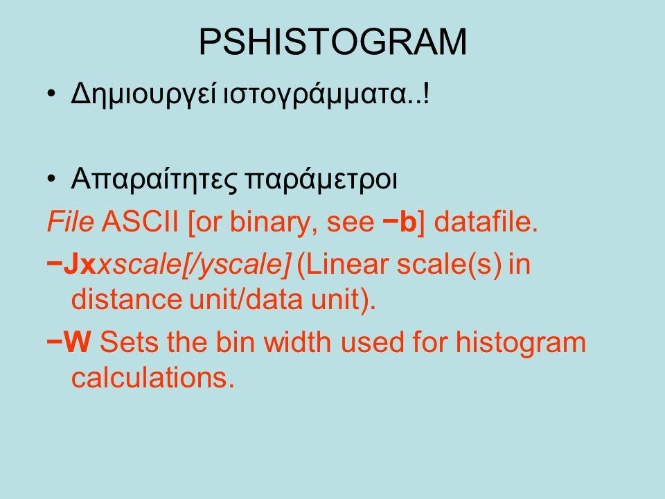 PSHISTOGRAM Δημιουργεί ιστογράμματα..! Απαραίτητες παράμετροι File ASCII [or binary, see −b] datafile. −Jxxscale[/yscale] (Linear scale(s) in distance