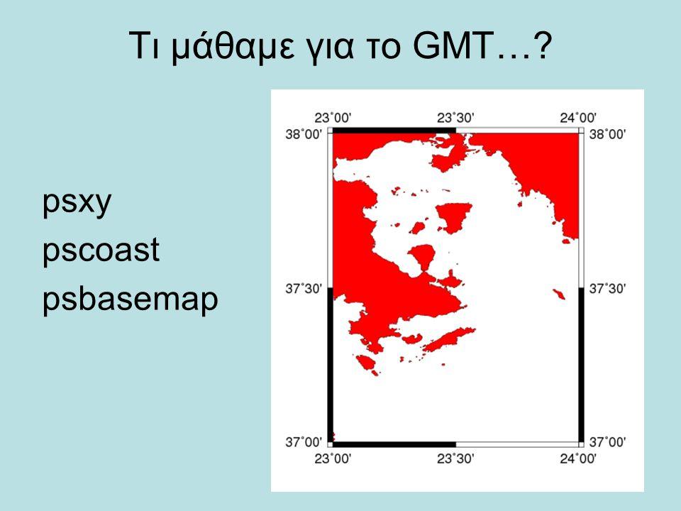 Τι μάθαμε για το GMT…? psxy pscoast psbasemap