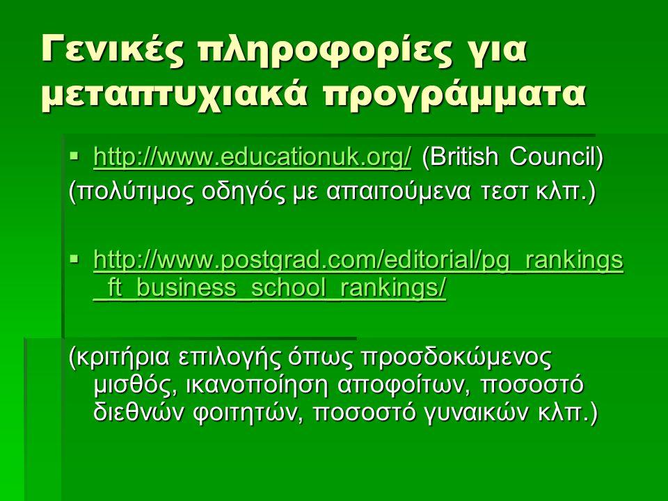 Γενικές πληροφορίες για μεταπτυχιακά προγράμματα  http://www.educationuk.org/ (British Council) http://www.educationuk.org/ (πολύτιμος οδηγός με απαιτούμενα τεστ κλπ.)  http://www.postgrad.com/editorial/pg_rankings _ft_business_school_rankings/ http://www.postgrad.com/editorial/pg_rankings _ft_business_school_rankings/ http://www.postgrad.com/editorial/pg_rankings _ft_business_school_rankings/ (κριτήρια επιλογής όπως προσδοκώμενος μισθός, ικανοποίηση αποφοίτων, ποσοστό διεθνών φοιτητών, ποσοστό γυναικών κλπ.)