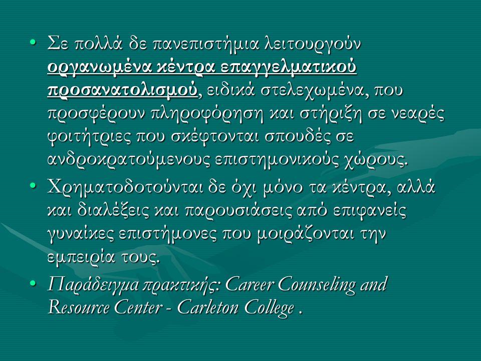 Σε πολλά δε πανεπιστήμια λειτουργούν οργανωμένα κέντρα επαγγελματικού προσανατολισμού, ειδικά στελεχωμένα, που προσφέρουν πληροφόρηση και στήριξη σε νεαρές φοιτήτριες που σκέφτονται σπουδές σε ανδροκρατούμενους επιστημονικούς χώρους.Σε πολλά δε πανεπιστήμια λειτουργούν οργανωμένα κέντρα επαγγελματικού προσανατολισμού, ειδικά στελεχωμένα, που προσφέρουν πληροφόρηση και στήριξη σε νεαρές φοιτήτριες που σκέφτονται σπουδές σε ανδροκρατούμενους επιστημονικούς χώρους.
