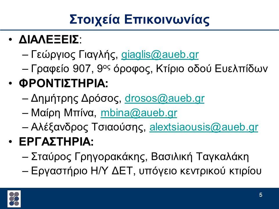 5 Στοιχεία Επικοινωνίας ΔΙΑΛΕΞΕΙΣ: –Γεώργιος Γιαγλής, giaglis@aueb.grgiaglis@aueb.gr –Γραφείο 907, 9 ος όροφος, Κτίριο οδού Ευελπίδων ΦΡΟΝΤΙΣΤΗΡΙΑ: –Δημήτρης Δρόσος, drosos@aueb.grdrosos@aueb.gr –Μαίρη Μπίνα, mbina@aueb.grmbina@aueb.gr –Αλέξανδρος Τσιαούσης, alextsiaousis@aueb.gralextsiaousis@aueb.gr ΕΡΓΑΣΤΗΡΙΑ: –Σταύρος Γρηγορακάκης, Βασιλική Ταγκαλάκη –Εργαστήριο Η/Υ ΔΕΤ, υπόγειο κεντρικού κτιρίου