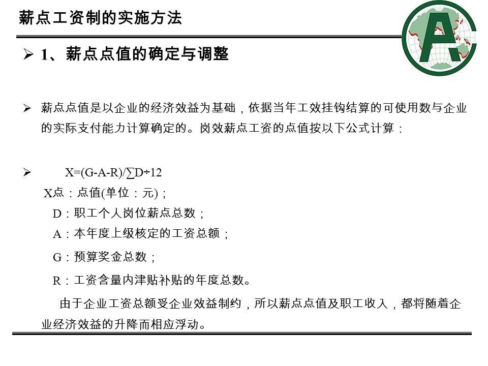 8 2 、制定统一的量化考核办法  业绩考核是反映员工当月工作绩放的直接依据,由企业管理部门和员工所在 的部门负责实施。岗效薪点工资依据其评价结果进行计算,考核公式如下: Z=B×G×N1×N2×N3 ,  其解释如下:  Z :员工岗效薪点工资; B :员工岗效薪点数; G :当年薪点点值; N1 :公司当月效益系数 ( 生产部门以当月完成的生产任务量为依据确定系数;职 能管理部门以当月完成的销售任务为依据确定系数,由公司企业管理部门操作 ) ; N2 :单位 ( 部门 ) 综合考核分数 ( 以各单位的工作任务、完成质量、经济指标、服务 态度和协作精神为依据确定系数,由企业管理部门操作 ) ; N3 :个人综合考核分数 ( 以员工当月完成工作的任务、质量、态度和协作精神为 依据确定系数,由员工所在部门操作 ) 。