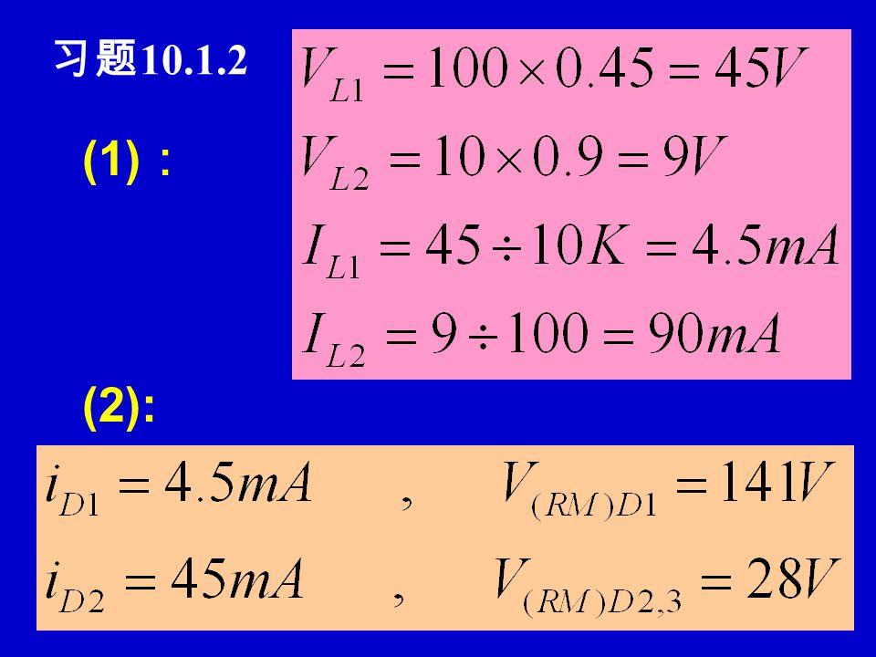 习题 10.1.1 P471 (1) :波形 ( 2 ): V L =0.9V 2, I L =V L /R L ( 3 ): I D =0.5I L, V RM = 2 V 2 ( 4 ): V 2A =V 2B =V L /0.9 =33V, I D =I L /2 = 40mA 可选 100V