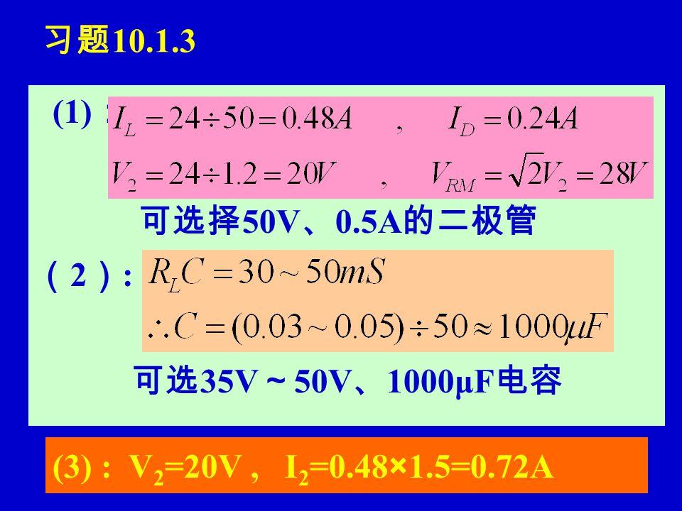 习题 10.1.3 (1) : 可选择 50V 、 0.5A 的二极管 (2):(2): 可选 35V ~ 50V 、 1000μF 电容 (3) : V 2 =20V, I 2 =0.48×1.5=0.72A