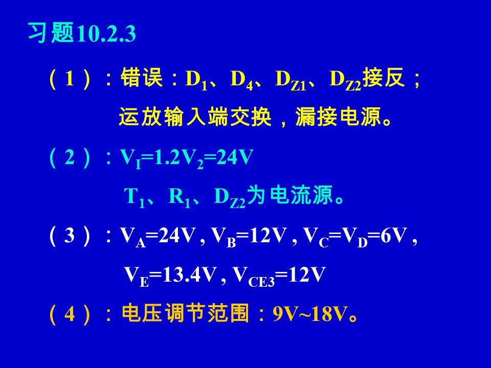习题 10.2.3 ( 1 ):错误: D 1 、 D 4 、 D Z1 、 D Z2 接反; 运放输入端交换,漏接电源。 ( 2 ): V I =1.2V 2 =24V T 1 、 R 1 、 D Z2 为电流源。 ( 3 ): V A =24V, V B =12V, V C =V D =6V, V E =13.4V, V CE3 =12V ( 4 ):电压调节范围: 9V~18V 。