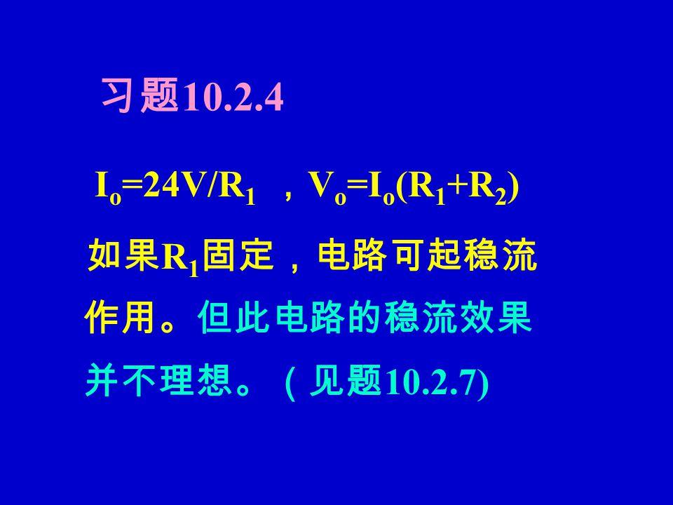 习题 10.2.4 I o =24V/R 1 , V o =I o (R 1 +R 2 ) 如果 R 1 固定,电路可起稳流 作用。但此电路的稳流效果 并不理想。(见题 10.2.7)