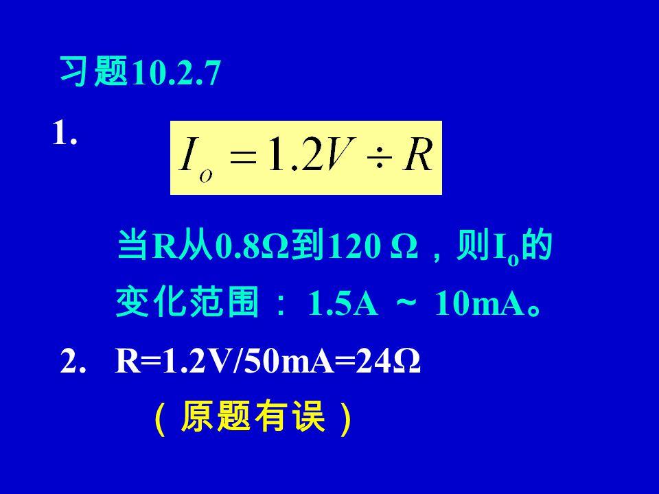 习题 10.2.7 1. 当 R 从 0.8Ω 到 120 Ω ,则 I o 的 变化范围: 1.5A ~ 10mA 。 2. R=1.2V/50mA=24Ω (原题有误)
