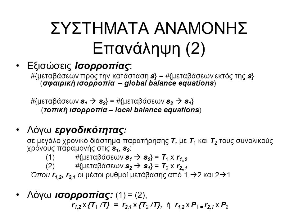 ΣΥΣΤΗΜΑΤΑ ΑΝΑΜΟΝΗΣ Επανάληψη (2) Εξισώσεις Ισορροπίας: #{μεταβάσεων προς την κατάσταση s} = #{μεταβάσεων εκτός της s} (σφαιρική ισορροπία – global balance equations) #{μεταβάσεων s 1  s 2 } = #{μεταβάσεων s 2  s 1 } (τοπική ισορροπία – local balance equations) Λόγω εργοδικότητας : σε μεγάλο χρονικό διάστημα παρατήρησης Τ, με Τ 1 και Τ 2 τους συνολικούς χρόνους παραμονής στις s 1, s 2 : (1)#{μεταβάσεων s 1  s 2 } = T 1 x r 1,,2 (2) #{μεταβάσεων s 2  s 1 } = T 2 x r 2,,1 Όπου r 1,2, r 2,1 οι μέσοι ρυθμοί μετάβασης από 1  2 και 2  1 Λόγω ισορροπίας: (1) = (2), r 1,2 x {T 1 /Τ} = r 2,1 x {T 2 /Τ}, ή r 1,2 x P 1 = r 2,1 x P 2