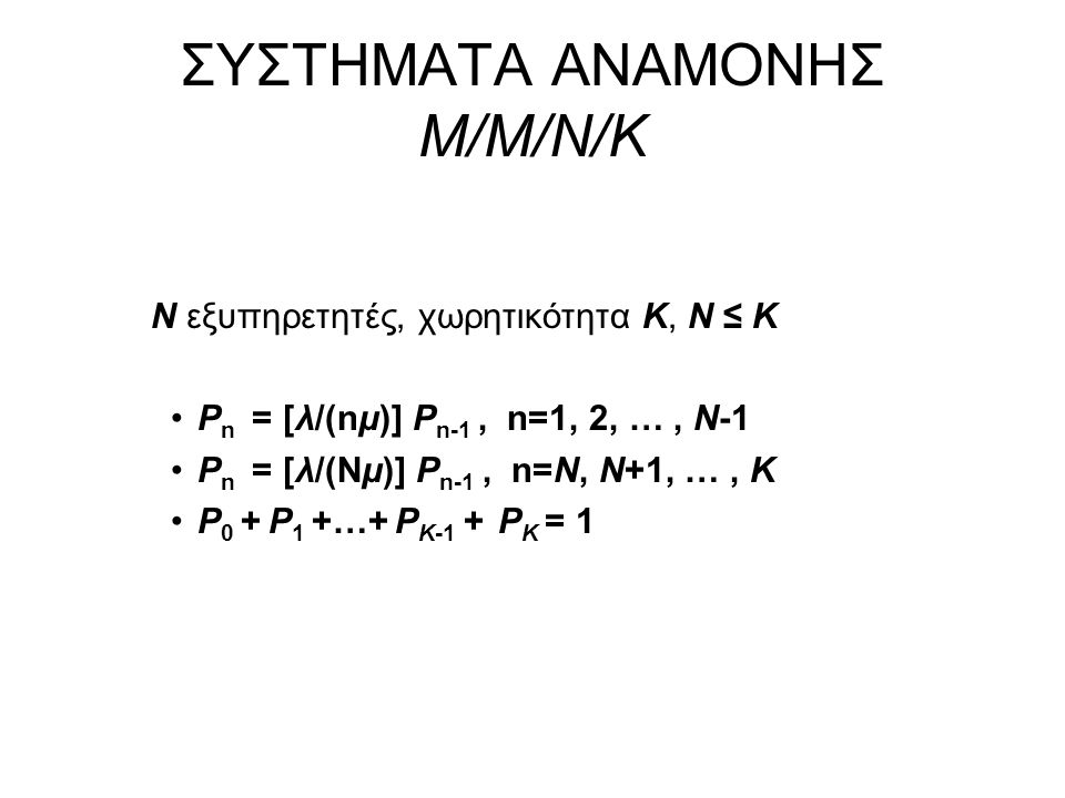 ΣΥΣΤΗΜΑΤΑ ΑΝΑΜΟΝΗΣ M/M/N/K Ν εξυπηρετητές, χωρητικότητα Κ, N ≤ K P n = [λ/(nμ)] P n-1, n=1, 2, …, N-1 P n = [λ/(Nμ)] P n-1, n=N, N+1, …, K P 0 + P 1 +…+ P K-1 + P K = 1