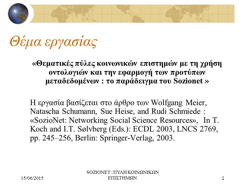 15/06/2015 SOZIONET : ΠΥΛΗ ΚΟΙΝΩΝΙΚΩΝ ΕΠΙΣΤΗΜΩΝ2 Θέμα εργασίας «Θεματικές πύλες κοινωνικών επιστημών με τη χρήση οντολογιών και την εφαρμογή των προτύπων μεταδεδομένων : το παράδειγμα του Sozionet » Η εργασία βασίζεται στο άρθρο των Wolfgang Meier, Natascha Schumann, Sue Heise, and Rudi Schmiede : «SozioNet: Networking Social Science Resources», In T.