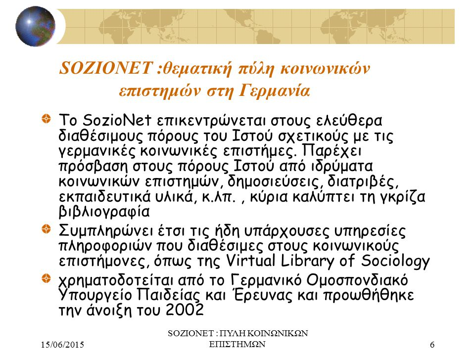 15/06/2015 SOZIONET : ΠΥΛΗ ΚΟΙΝΩΝΙΚΩΝ ΕΠΙΣΤΗΜΩΝ6 SOZIONET :θεματική πύλη κοινωνικών επιστημών στη Γερμανία Το SozioNet επικεντρώνεται στους ελεύθερα διαθέσιμους πόρους του Ιστού σχετικούς με τις γερμανικές κοινωνικές επιστήμες.