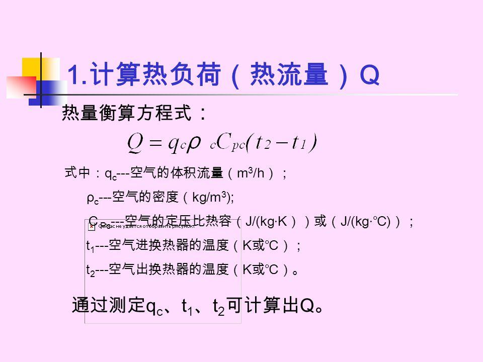1. 计算热负荷(热流量)Q 热量衡算方程式 : 式中: q c --- 空气的体积流量( m 3 /h ); ρ c --- 空气的密度( kg/m 3 ); C Pc --- 空气的定压比热容( J/(kg · K ))或( J/(kg · ℃ ) ); t 1 --- 空气进换热器的温度( K