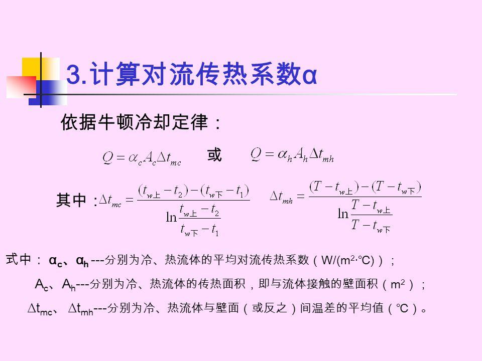 3. 计算对流传热系数 α 依据牛顿冷却定律: 式中: α c 、 α h --- 分别为冷、热流体的平均对流传热系数(W/(m 2 · ℃)); A c 、 A h - -- 分别为冷、热流体的传热面积,即与流体接触的壁面积(m 2 ); ∆t mc 、 ∆t mh - -- 分别为冷、热流体与壁