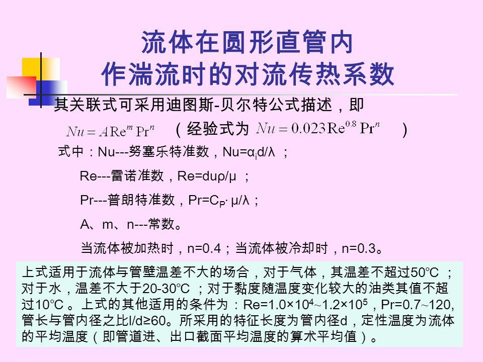 流体在圆形直管内 作湍流时的对流传热系数 其关联式可采用迪图斯 - 贝尔特公式描述,即 (经验式为 ) 式中: Nu--- 努塞乐特准数, Nu=α i d/λ ; Re--- 雷诺准数, Re=duρ/μ ; Pr--- 普朗特准数, Pr=C P · μ/λ ; A 、 m 、 n--- 常数。