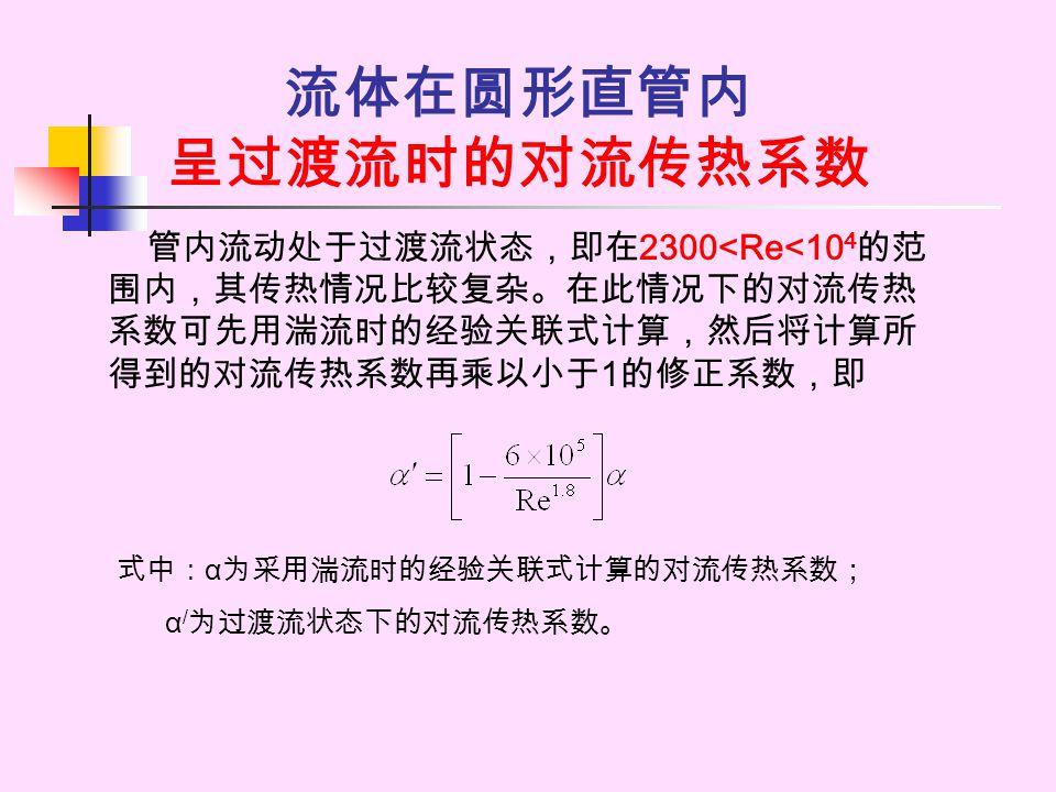 流体在圆形直管内 呈过渡流时的对流传热系数 管内流动处于过渡流状态,即在 2300<Re<10 4 的范 围内,其传热情况比较复杂。在此情况下的对流传热 系数可先用湍流时的经验关联式计算,然后将计算所 得到的对流传热系数再乘以小于 1 的修正系数,即 式中: α 为采用湍流时的经验关联式计算的对流传