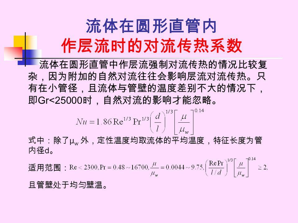 流体在圆形直管内 作层流时的对流传热系数 流体在圆形直管中作层流强制对流传热的情况比较复 杂,因为附加的自然对流往往会影响层流对流传热。只 有在小管径,且流体与管壁的温度差别不大的情况下, 即 Gr<25000 时,自然对流的影响才能忽略。 式中:除了 μ w 外,定性温度均取流体的平均温度,特征长