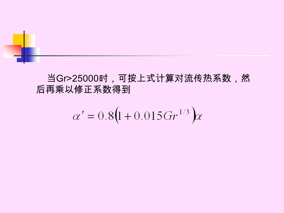 当 Gr>25000 时,可按上式计算对流传热系数,然 后再乘以修正系数得到