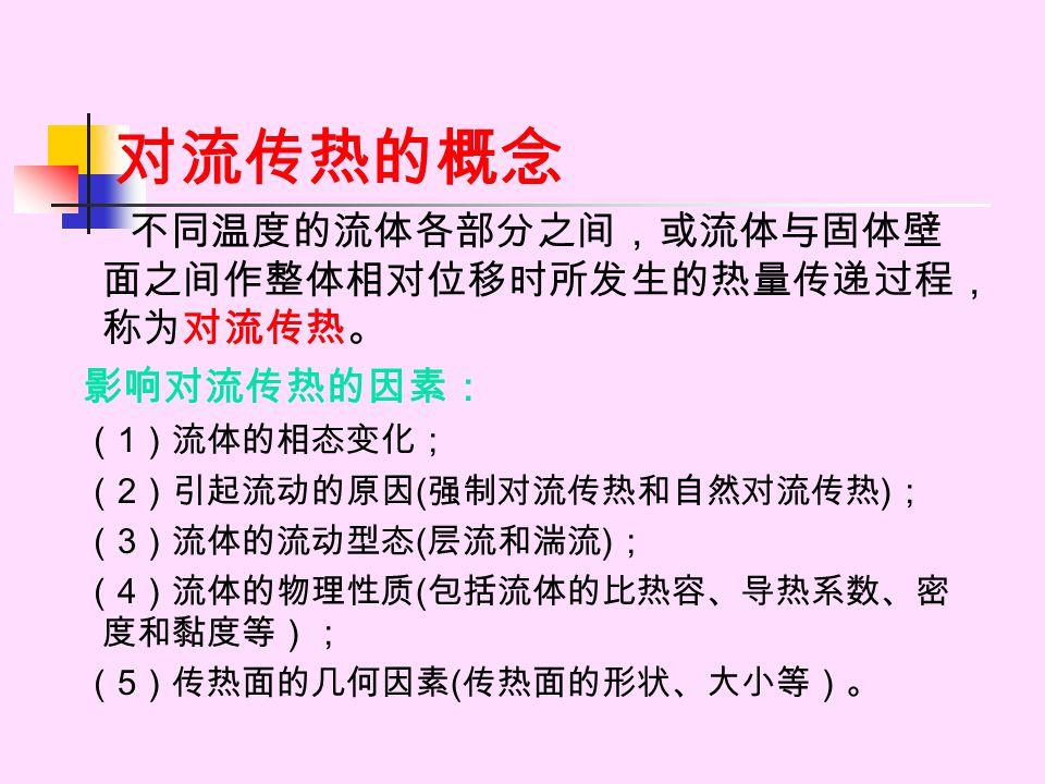 对流传热的概念 不同温度的流体各部分之间,或流体与固体壁 面之间作整体相对位移时所发生的热量传递过程, 称为对流传热。 影响对流传热的因素: ( 1 )流体的相态变化; ( 2 )引起流动的原因 ( 强制对流传热和自然对流传热 ) ; ( 3 )流体的流动型态 ( 层流和湍流 ) ; ( 4 )流体