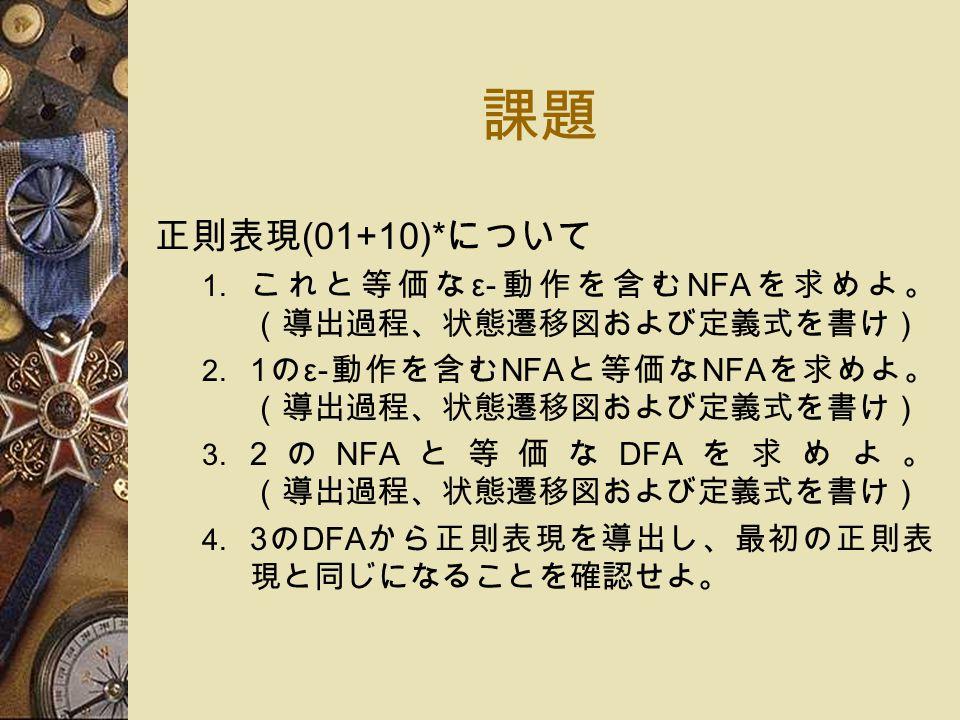 課題 正則表現 (01+10)* について 1. これと等価な ε- 動作を含む NFA を求めよ。 (導出過程、状態遷移図および定義式を書け) 2.