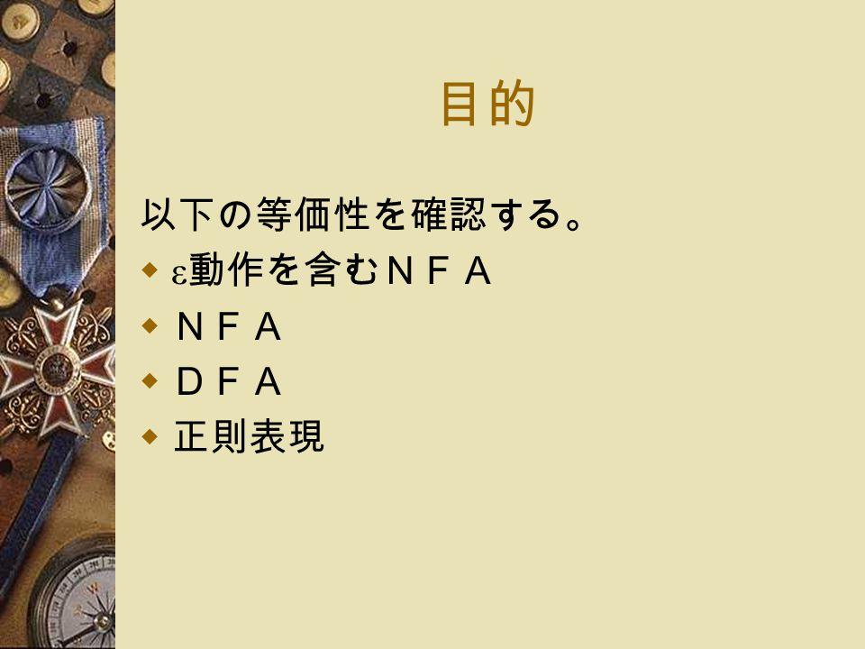 目的 以下の等価性を確認する。  ε 動作を含むNFA  NFA  DFA  正則表現
