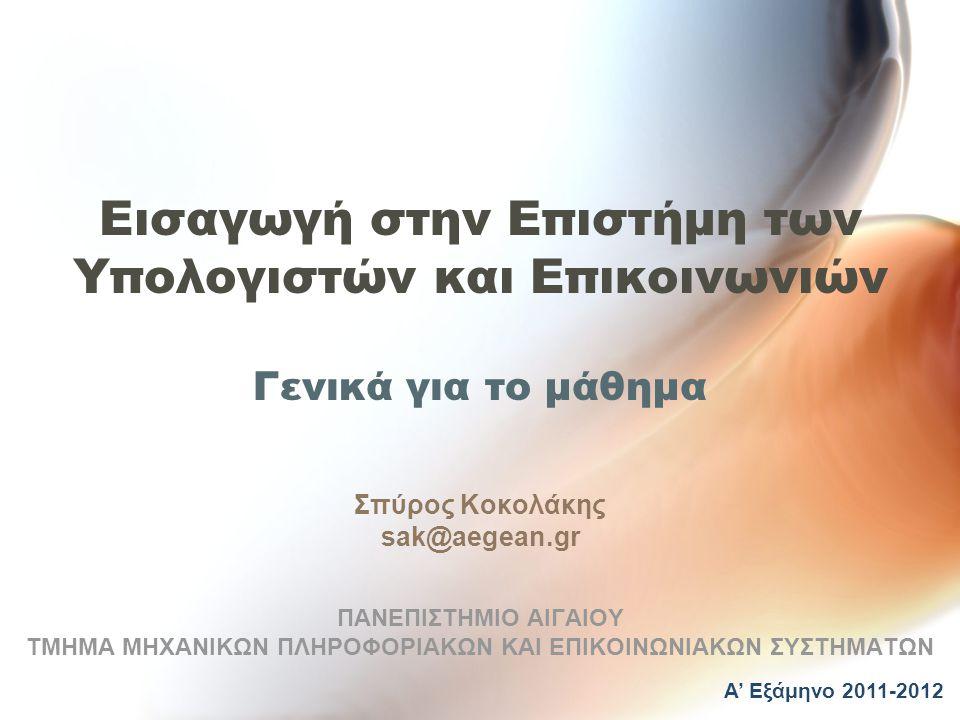 Εισαγωγή στην Επιστήμη των Υπολογιστών και Επικοινωνιών Γενικά για το μάθημα Σπύρος Κοκολάκης sak@aegean.gr ΠΑΝΕΠΙΣΤΗΜΙΟ ΑΙΓΑΙΟΥ ΤΜΗΜΑ ΜΗΧΑΝΙΚΩΝ ΠΛΗΡΟΦΟΡΙΑΚΩΝ ΚΑΙ ΕΠΙΚΟΙΝΩΝΙΑΚΩΝ ΣΥΣΤΗΜΑΤΩΝ Α' Εξάμηνο 2011-2012