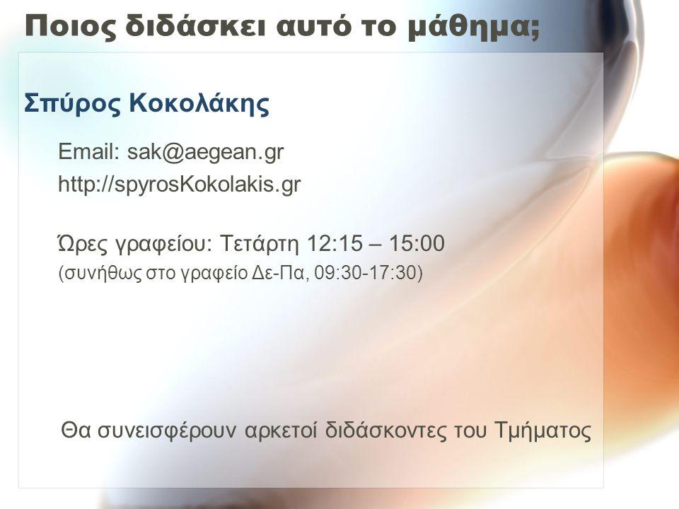 Ποιος διδάσκει αυτό το μάθημα; Σπύρος Κοκολάκης Email: sak@aegean.gr http://spyrosΚokolakis.gr Ώρες γραφείου: Τετάρτη 12:15 – 15:00 (συνήθως στο γραφείο Δε-Πα, 09:30-17:30) Θα συνεισφέρουν αρκετοί διδάσκοντες του Τμήματος