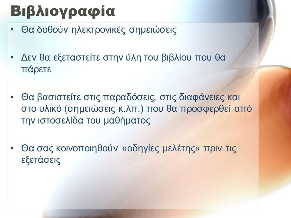 Βιβλιογραφία Θα δοθούν ηλεκτρονικές σημειώσεις Δεν θα εξεταστείτε στην ύλη του βιβλίου που θα πάρετε Θα βασιστείτε στις παραδόσεις, στις διαφάνειες και στο υλικό (σημειώσεις κ.λπ.) που θα προσφερθεί από την ιστοσελίδα του μαθήματος Θα σας κοινοποιηθούν «οδηγίες μελέτης» πριν τις εξετάσεις