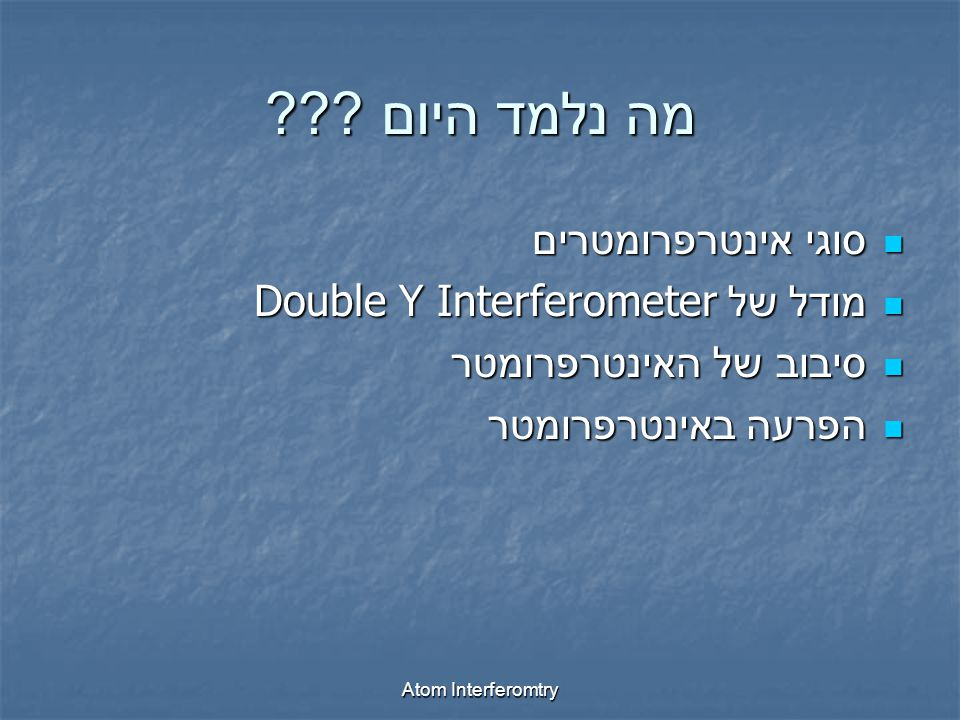Atom Interferomtry סוגי אינטרפרומטרים סוגי אינטרפרומטרים מודל של Double Y Interferometer מודל של Double Y Interferometer סיבוב של האינטרפרומטר סיבוב של האינטרפרומטר הפרעה באינטרפרומטר הפרעה באינטרפרומטר מה נלמד היום ???