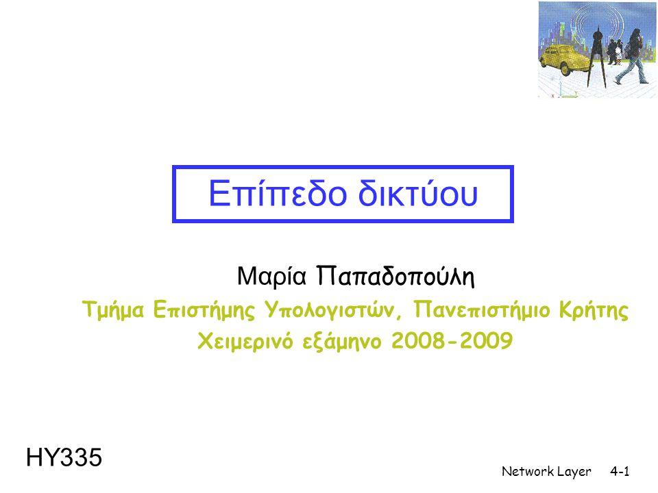 Network Layer4-1 Μαρία Παπαδοπούλη Τμήμα Επιστήμης Υπολογιστών, Πανεπιστήμιο Κρήτης Χειμερινό εξάμηνο 2008-2009 Επίπεδο δικτύου ΗΥ335