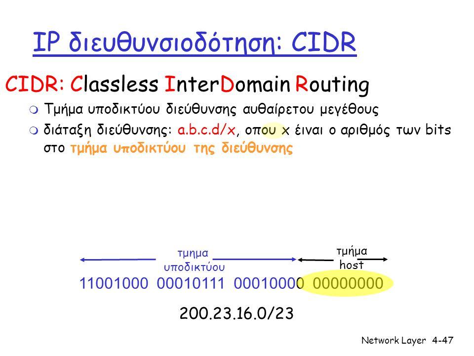 Network Layer4-47 IP διευθυνσιοδότηση: CIDR CIDR: Classless InterDomain Routing m Τμήμα υποδικτύου διεύθυνσης αυθαίρετου μεγέθους m διάταξη διεύθυνσης: a.b.c.d/x, οπου x έιναι ο αριθμός των bits στο τμήμα υποδικτύου της διεύθυνσης 11001000 00010111 00010000 00000000 τμημα υποδικτύου τμήμα host 200.23.16.0/23