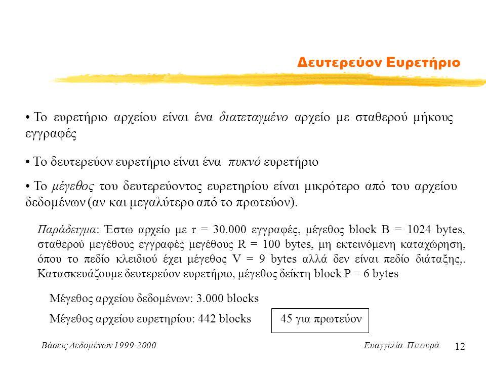 Βάσεις Δεδομένων 1999-2000 Ευαγγελία Πιτουρά 12 Δευτερεύον Ευρετήριο Το ευρετήριο αρχείου είναι ένα διατεταγμένο αρχείο με σταθερού μήκους εγγραφές Το δευτερεύον ευρετήριο είναι ένα πυκνό ευρετήριο Το μέγεθος του δευτερεύοντος ευρετηρίου είναι μικρότερο από του αρχείου δεδομένων (αν και μεγαλύτερο από το πρωτεύον).