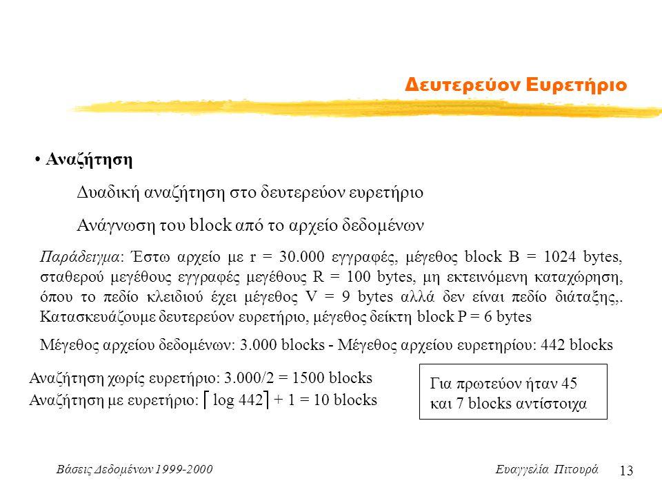 Βάσεις Δεδομένων 1999-2000 Ευαγγελία Πιτουρά 13 Δευτερεύον Ευρετήριο Αναζήτηση Δυαδική αναζήτηση στο δευτερεύον ευρετήριο Ανάγνωση του block από το αρχείο δεδομένων Μέγεθος αρχείου δεδομένων: 3.000 blocks - Μέγεθος αρχείου ευρετηρίου: 442 blocks Αναζήτηση χωρίς ευρετήριο: 3.000/2 = 1500 blocks Αναζήτηση με ευρετήριο:  log 442  + 1 = 10 blocks Παράδειγμα: Έστω αρχείο με r = 30.000 εγγραφές, μέγεθος block B = 1024 bytes, σταθερού μεγέθους εγγραφές μεγέθους R = 100 bytes, μη εκτεινόμενη καταχώρηση, όπου το πεδίο κλειδιού έχει μέγεθος V = 9 bytes αλλά δεν είναι πεδίο διάταξης,.