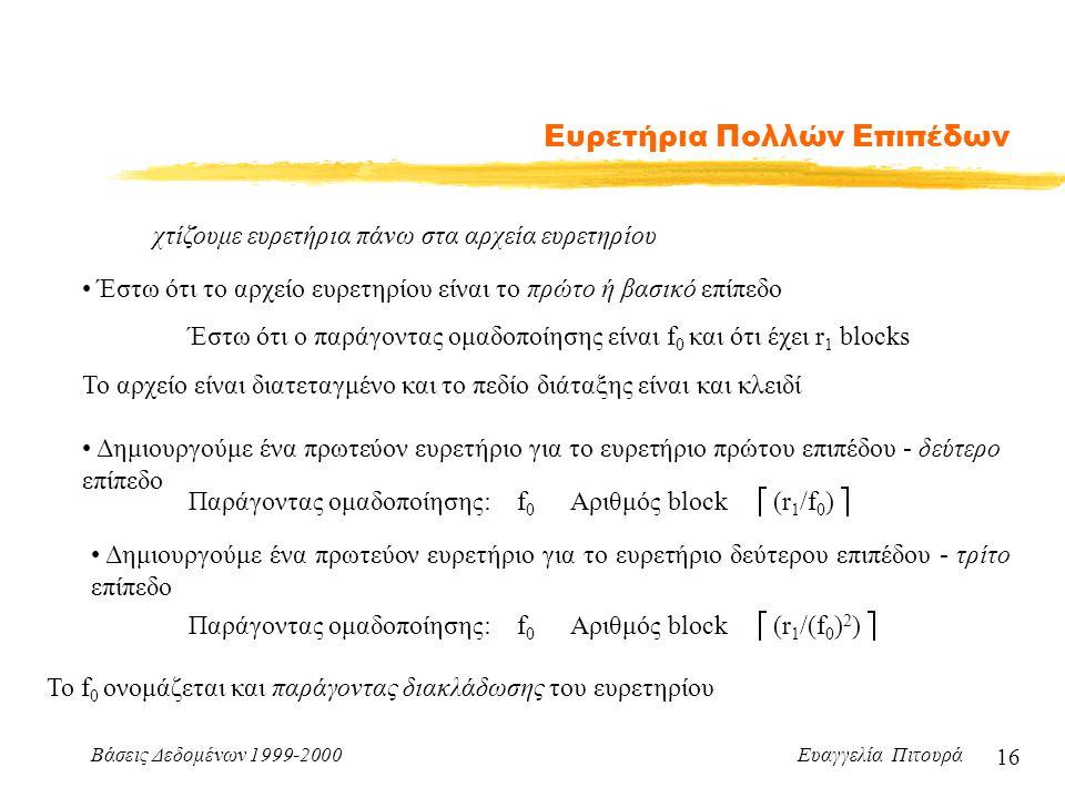Βάσεις Δεδομένων 1999-2000 Ευαγγελία Πιτουρά 16 Ευρετήρια Πολλών Επιπέδων χτίζουμε ευρετήρια πάνω στα αρχεία ευρετηρίου Έστω ότι το αρχείο ευρετηρίου είναι το πρώτο ή βασικό επίπεδο Έστω ότι ο παράγοντας ομαδοποίησης είναι f 0 και ότι έχει r 1 blocks Το αρχείο είναι διατεταγμένο και το πεδίο διάταξης είναι και κλειδί Δημιουργούμε ένα πρωτεύον ευρετήριο για το ευρετήριο πρώτου επιπέδου - δεύτερο επίπεδο Παράγοντας ομαδοποίησης:f0f0 Αριθμός block  (r 1 /f 0 )  Δημιουργούμε ένα πρωτεύον ευρετήριο για το ευρετήριο δεύτερου επιπέδου - τρίτο επίπεδο Παράγοντας ομαδοποίησης:f0f0 Αριθμός block  (r 1 /(f 0 ) 2 )  Το f 0 ονομάζεται και παράγοντας διακλάδωσης του ευρετηρίου