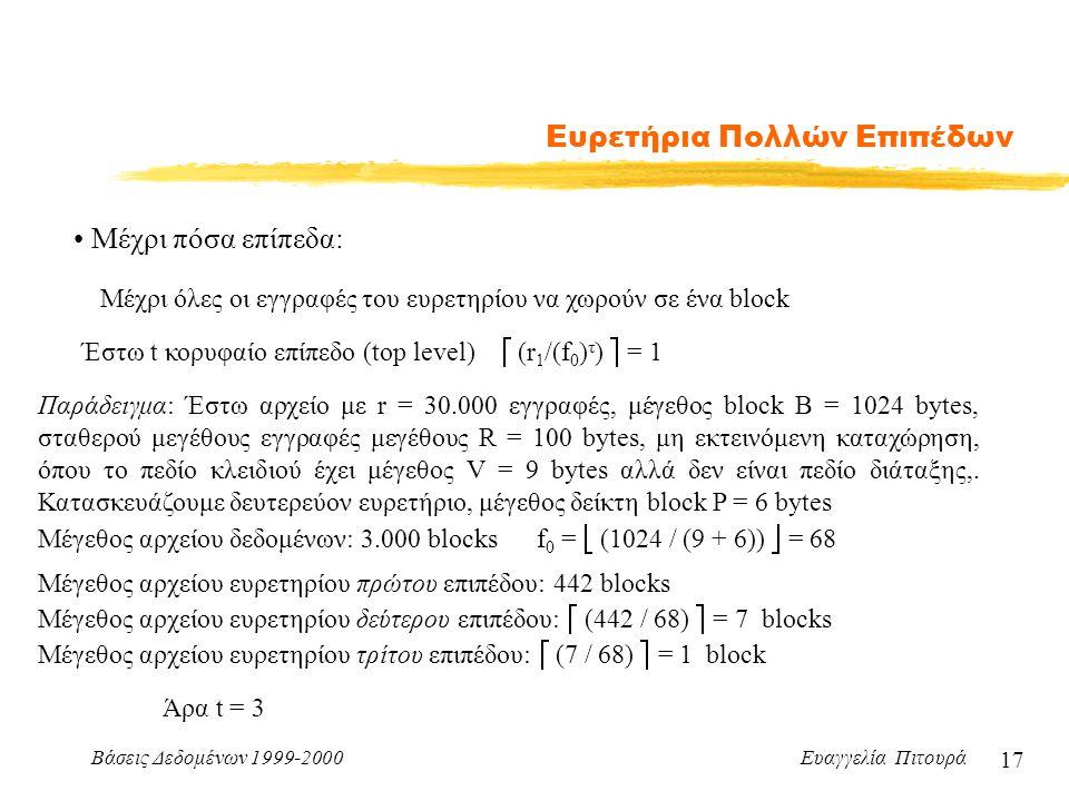 Βάσεις Δεδομένων 1999-2000 Ευαγγελία Πιτουρά 17 Ευρετήρια Πολλών Επιπέδων Μέχρι πόσα επίπεδα: Μέχρι όλες οι εγγραφές του ευρετηρίου να χωρούν σε ένα block Έστω t κορυφαίο επίπεδο (top level)  (r 1 /(f 0 ) τ )  = 1 Παράδειγμα: Έστω αρχείο με r = 30.000 εγγραφές, μέγεθος block B = 1024 bytes, σταθερού μεγέθους εγγραφές μεγέθους R = 100 bytes, μη εκτεινόμενη καταχώρηση, όπου το πεδίο κλειδιού έχει μέγεθος V = 9 bytes αλλά δεν είναι πεδίο διάταξης,.