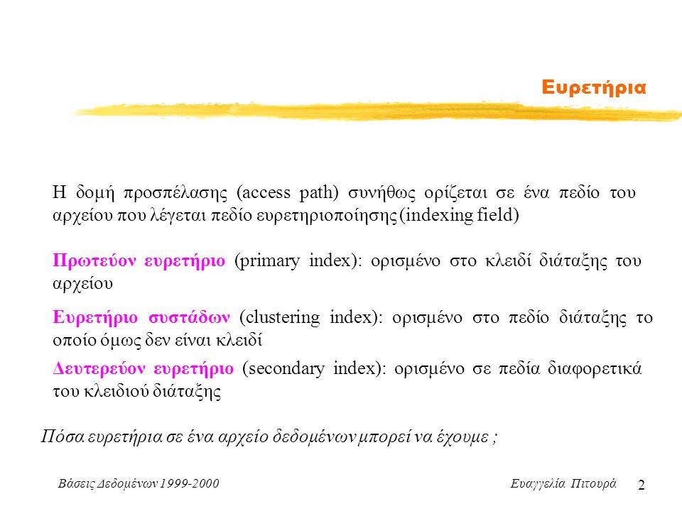 Βάσεις Δεδομένων 1999-2000 Ευαγγελία Πιτουρά 2 Ευρετήρια Πρωτεύον ευρετήριο (primary index): ορισμένο στο κλειδί διάταξης του αρχείου Δευτερεύον ευρετήριο (secondary index): ορισμένο σε πεδία διαφορετικά του κλειδιού διάταξης Ευρετήριο συστάδων (clustering index): ορισμένο στο πεδίο διάταξης το οποίο όμως δεν είναι κλειδί Η δομή προσπέλασης (access path) συνήθως ορίζεται σε ένα πεδίο του αρχείου που λέγεται πεδίο ευρετηριοποίησης (indexing field) Πόσα ευρετήρια σε ένα αρχείο δεδομένων μπορεί να έχουμε ;