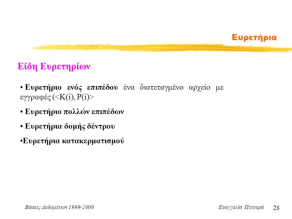 Βάσεις Δεδομένων 1999-2000 Ευαγγελία Πιτουρά 28 Ευρετήρια Είδη Ευρετηρίων Ευρετήριο ενός επιπέδου ένα διατεταγμένο αρχείο με εγγραφές ( Ευρετήριο πολλών επιπέδων Ευρετήρια δομής δέντρου Ευρετήρια κατακερματισμού
