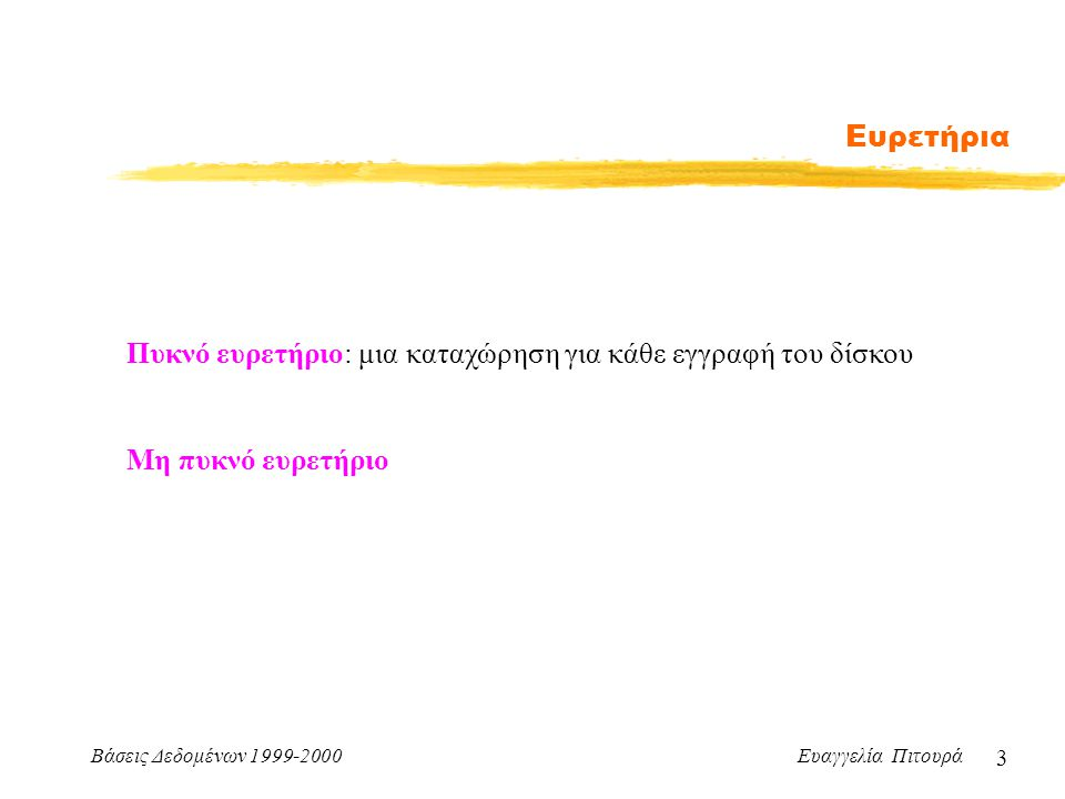 Βάσεις Δεδομένων 1999-2000 Ευαγγελία Πιτουρά 3 Ευρετήρια Πυκνό ευρετήριο: μια καταχώρηση για κάθε εγγραφή του δίσκου Μη πυκνό ευρετήριο