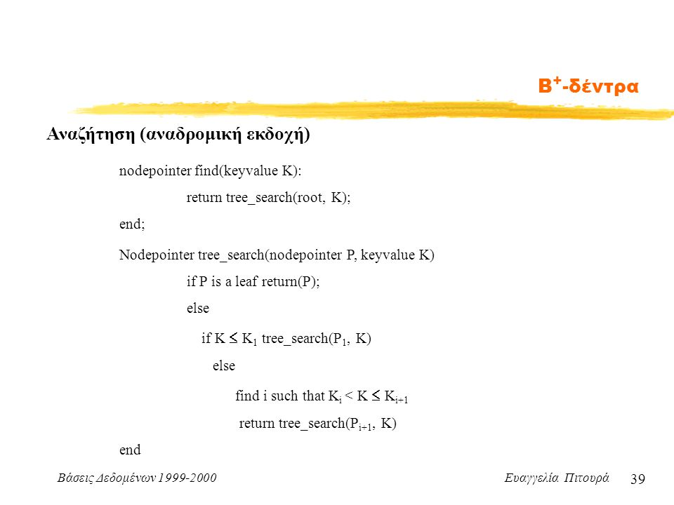Βάσεις Δεδομένων 1999-2000 Ευαγγελία Πιτουρά 39 Β + -δέντρα Αναζήτηση (αναδρομική εκδοχή) nodepointer find(keyvalue K): return tree_search(root, K); end; Nodepointer tree_search(nodepointer P, keyvalue K) if P is a leaf return(P); else if K  K 1 tree_search(P 1, K) else find i such that K i < K  K i+1 return tree_search(P i+1, K) end