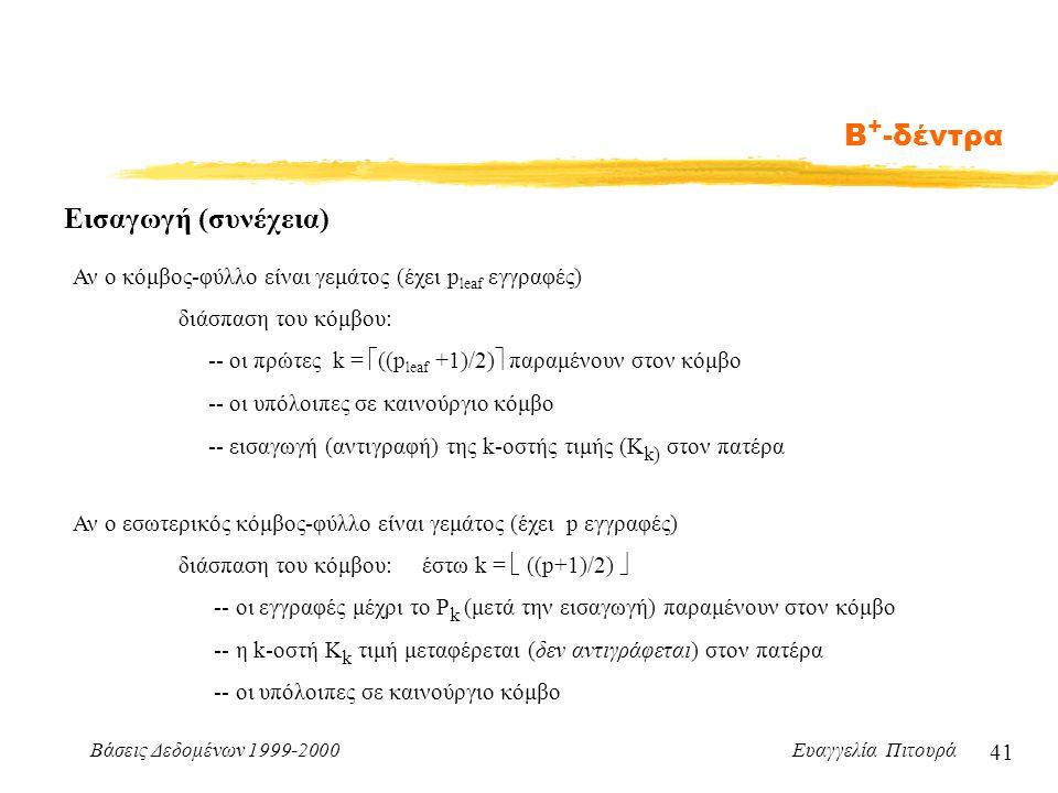 Βάσεις Δεδομένων 1999-2000 Ευαγγελία Πιτουρά 41 Β + -δέντρα Εισαγωγή (συνέχεια) Αν ο κόμβος-φύλλο είναι γεμάτος (έχει p leaf εγγραφές) διάσπαση του κόμβου: -- οι πρώτες k =  ((p leaf +1)/2)  παραμένουν στον κόμβο -- οι υπόλοιπες σε καινούργιο κόμβο -- εισαγωγή (αντιγραφή) της k-οστής τιμής (K k) στον πατέρα Αν ο εσωτερικός κόμβος-φύλλο είναι γεμάτος (έχει p εγγραφές) διάσπαση του κόμβου: έστω k =  ((p+1)/2)  -- οι εγγραφές μέχρι το P k (μετά την εισαγωγή) παραμένουν στον κόμβο -- η k-οστή K k τιμή μεταφέρεται (δεν αντιγράφεται) στον πατέρα -- οι υπόλοιπες σε καινούργιο κόμβο
