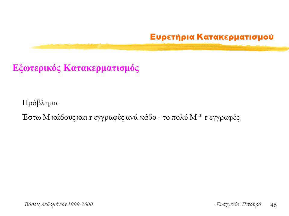 Βάσεις Δεδομένων 1999-2000 Ευαγγελία Πιτουρά 46 Ευρετήρια Κατακερματισμού Εξωτερικός Κατακερματισμός Πρόβλημα: Έστω Μ κάδους και r εγγραφές ανά κάδο - το πολύ Μ * r εγγραφές